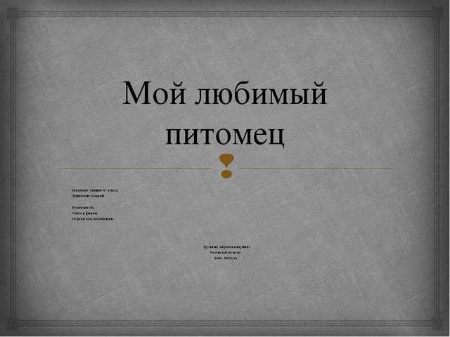 Мой любимый питомец Выполнил: учащийся 7 класса Тришечкин Дмитрий  Руководи...