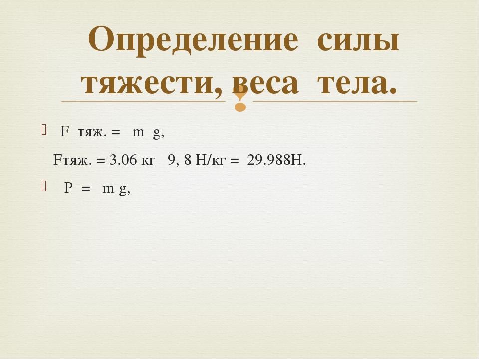 F тяж. = m g, Fтяж. = 3.06 кг 9, 8 Н/кг = 29.988Н. Р = m g, Определение силы...