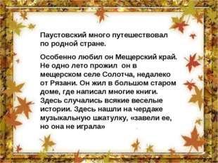 Паустовский много путешествовал по родной стране. Особенно любил он Мещерский