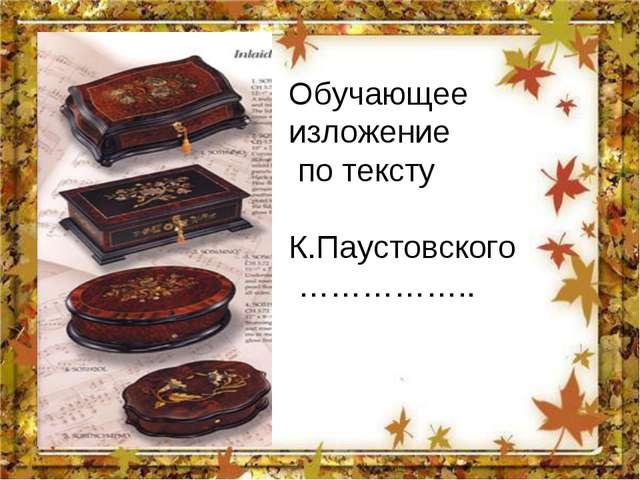 Обучающее изложение по тексту К.Паустовского ……………..