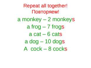 Repeat all together! Повторяем! a monkey – 2 monkeys a frog – 7 frogs a cat –