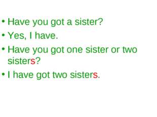 Have you got a sister? Yes, I have. Have you got one sister or two sisters? I