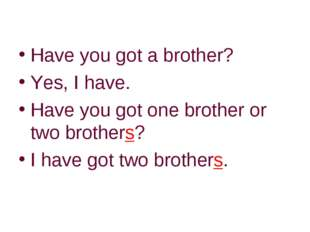 Have you got a brother? Yes, I have. Have you got one brother or two brothers