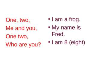 One, two, Me and you, One two, Who are you? I am a frog. My name is Fred. I a