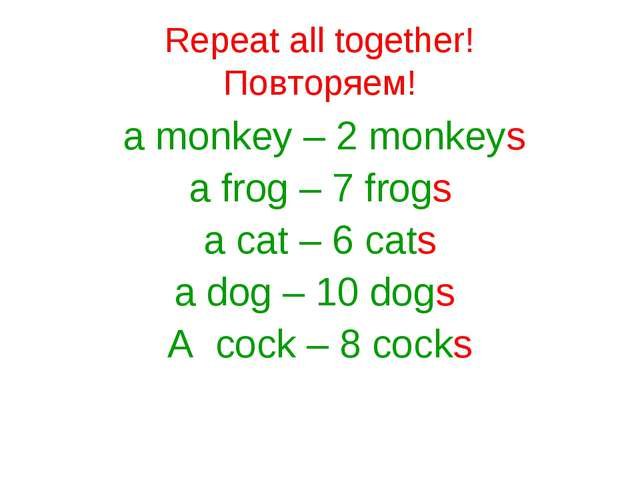 Repeat all together! Повторяем! a monkey – 2 monkeys a frog – 7 frogs a cat –...