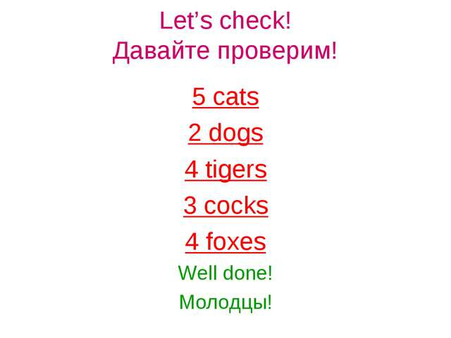 Let's check! Давайте проверим! 5 cats 2 dogs 4 tigers 3 cocks 4 foxes Well do...