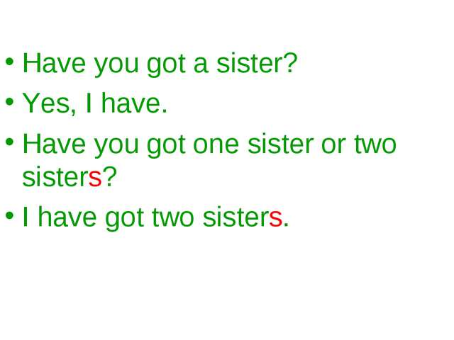 Have you got a sister? Yes, I have. Have you got one sister or two sisters? I...