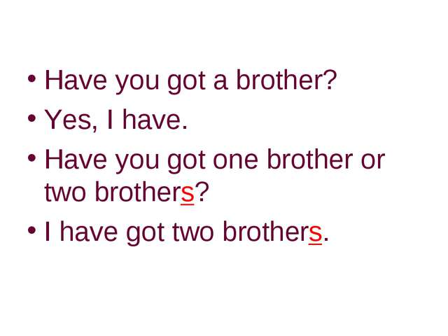 Have you got a brother? Yes, I have. Have you got one brother or two brothers...