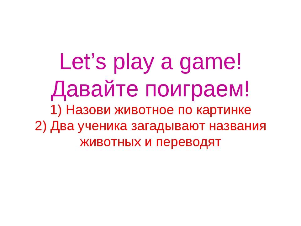 Let's play a game! Давайте поиграем! 1) Назови животное по картинке 2) Два уч...