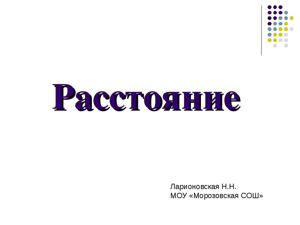 Расстояние Ларионовская Н.Н. МОУ «Морозовская СОШ»
