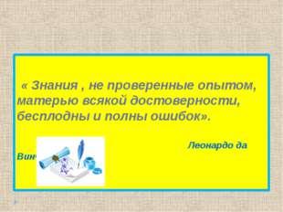 « Знания,не проверенные опытом, матерью всякой достоверности, бесплодны и