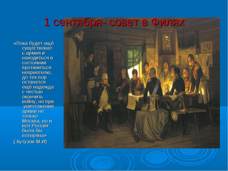 1 сентября- совет в Филях «Пока будет ещё существовать армия и находиться в с...