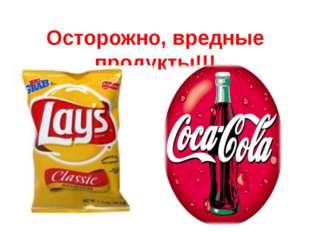 Осторожно, вредные продукты!!!