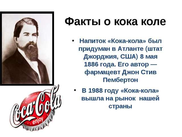 Факты о кока коле Напиток «Кока-кола» был придуман в Атланте (штат Джорджия,...