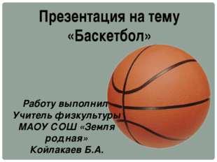 Презентация на тему «Баскетбол» Работу выполнил Учитель физкультуры МАОУ СОШ