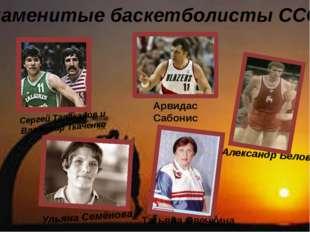 Знаменитые баскетболисты СССР Сергей Тараканов и Владимир Ткаченко Арвидас Са