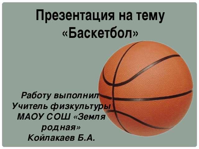 Презентация на тему «Баскетбол» Работу выполнил Учитель физкультуры МАОУ СОШ...