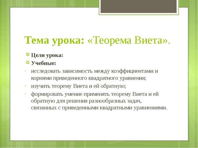 Тема урока: «Теорема Виета». Цели урока: Учебные: исследовать зависимость ме...