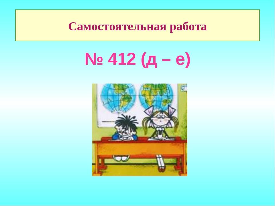 № 412 (д – е) Самостоятельная работа
