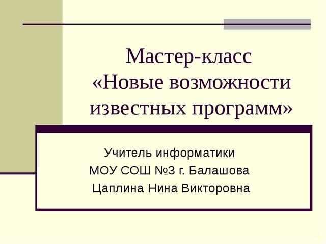 Мастер-класс «Новые возможности известных программ» Учитель информатики МОУ С...