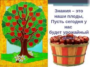 Знания – это наши плоды, Пусть сегодня у нас будет урожайный день!
