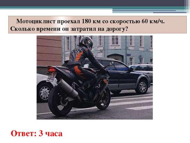 Мотоциклист проехал 180 км со скоростью 60 км/ч. Сколько времени он затратил...