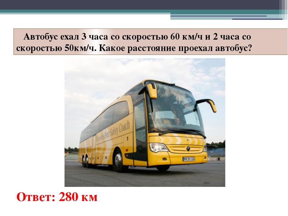 Автобус ехал 3 часа со скоростью 60 км/ч и 2 часа со скоростью 50км/ч. Какое...
