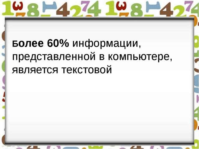Более 60% информации, представленной в компьютере, является текстовой
