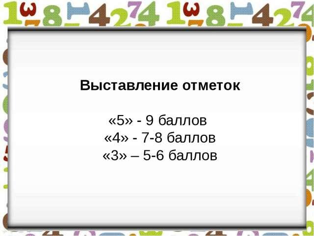 Выставление отметок «5» - 9 баллов «4» - 7-8 баллов «3» – 5-6 баллов