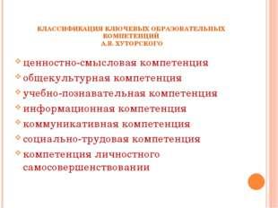 КЛАССИФИКАЦИЯ КЛЮЧЕВЫХ ОБРАЗОВАТЕЛЬНЫХ КОМПЕТЕНЦИЙ А.В. ХУТОРСКОГО ценностно-