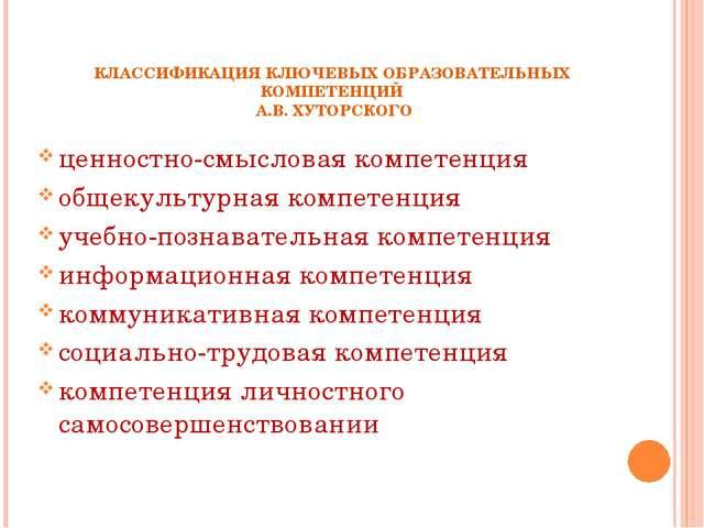 КЛАССИФИКАЦИЯ КЛЮЧЕВЫХ ОБРАЗОВАТЕЛЬНЫХ КОМПЕТЕНЦИЙ А.В. ХУТОРСКОГО ценностно-...