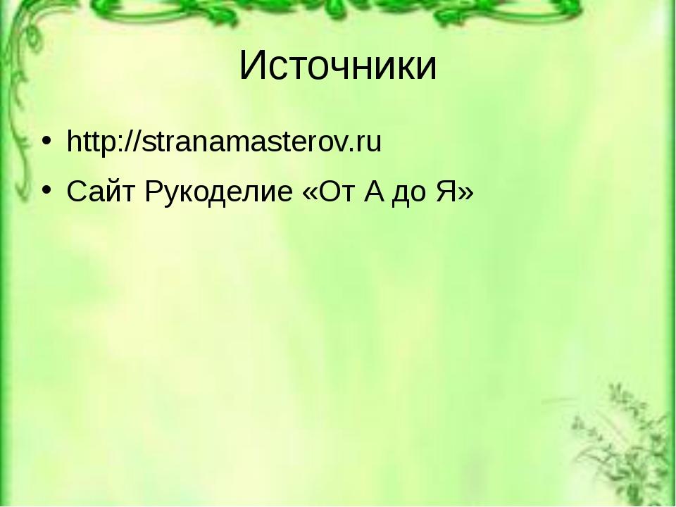 Источники http://stranamasterov.ru Сайт Рукоделие «От А до Я»