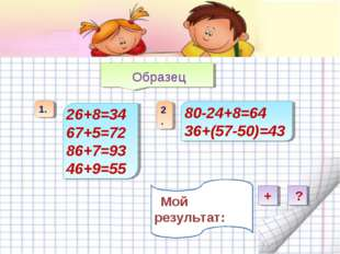 Образец 26+8=34 67+5=72 86+7=93 46+9=55 80-24+8=64 36+(57-50)=43 Мой результ