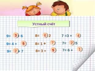 Устный счёт 9= + 6 3 9= 4 + 9= + 7 2 8= + 2 8= 1 + 8= 3 + 6 7 4 7 =3 + 7= +
