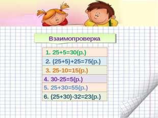 1. 25+5=30(р.) 3. 25-10=15(р.) 2. (25+5)+25=75(р.) 4. 30-25=5(р.) 5. 25+30=5