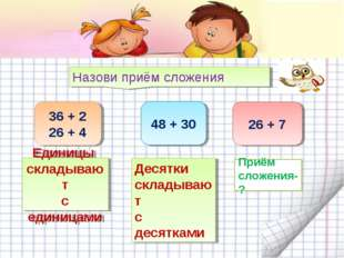 Назови приём сложения 36 + 2 26 + 4 48 + 30 26 + 7 Приём сложения -? Приём сл
