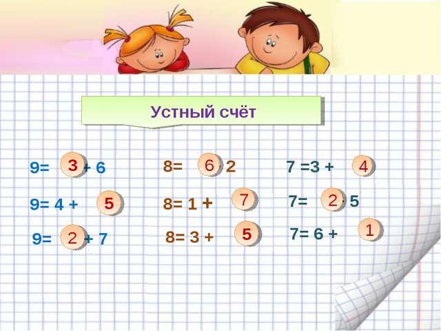 Устный счёт 9= + 6 3 9= 4 + 9= + 7 2 8= + 2 8= 1 + 8= 3 + 6 7 4 7 =3 + 7= +...