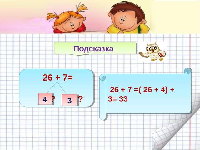 Подсказка 26 + 7= ? ? 4 3 26 + 7 =( 26 + 4) + 3= 33