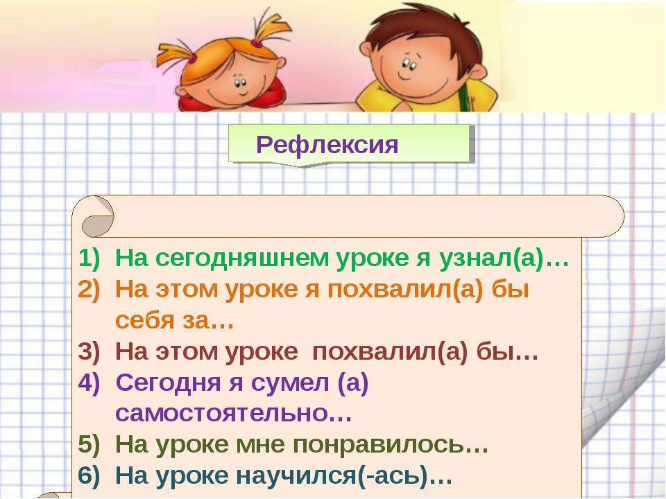 Рефлексия На сегодняшнем уроке я узнал(а)… На этом уроке я похвалил(а) бы се...