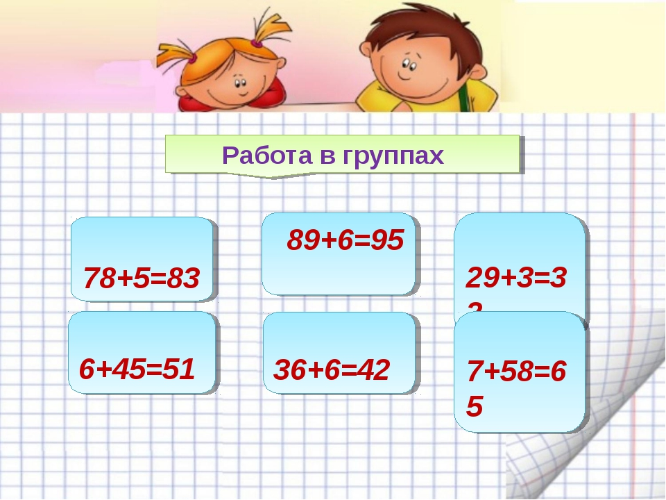 Работа в группах 78+5=83 6+45=51 89+6=95 36+6=42 29+3=32 7+58=65