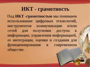 ИКТ - грамотность Под ИКТ -грамотностью мы понимаем использование цифровых те