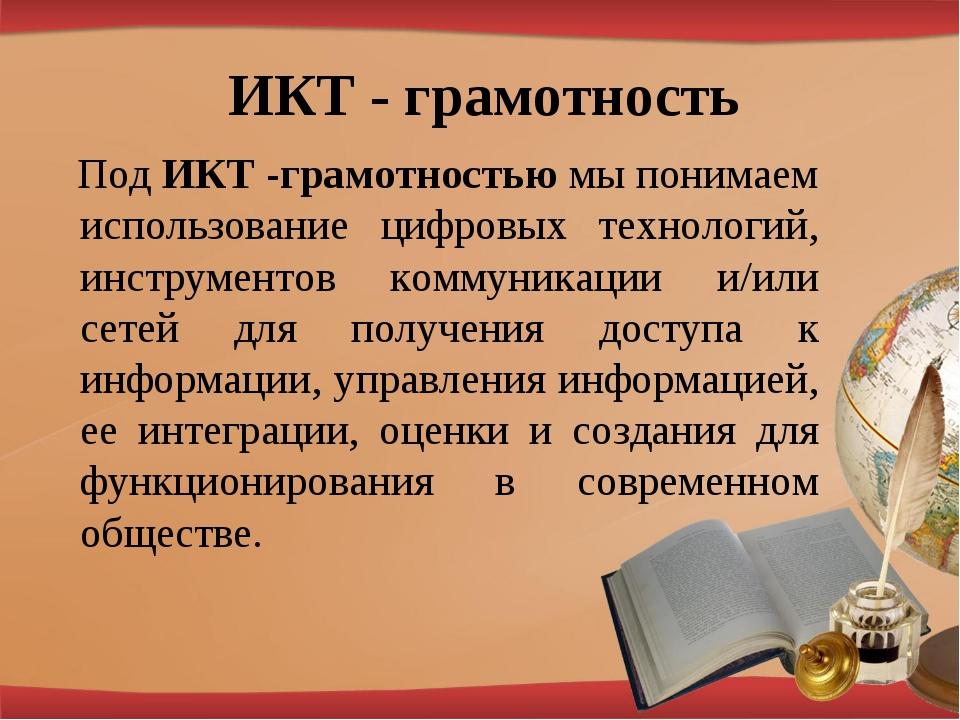 ИКТ - грамотность Под ИКТ -грамотностью мы понимаем использование цифровых те...