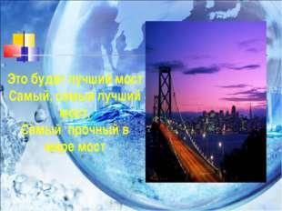 Это будет лучший мост Самый, самый лучший мост, Самый прочный в мире мост