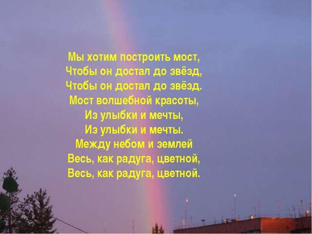 Мы хотим построить мост, Чтобы он достал до звёзд, Чтобы он достал до звёзд....