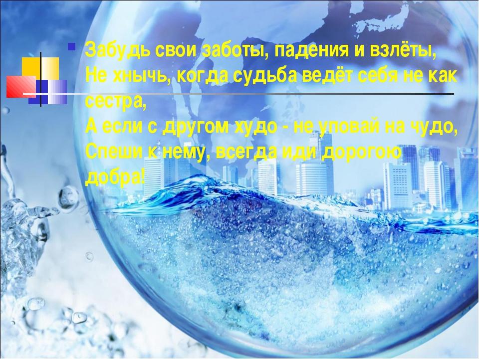 Забудь свои заботы, падения и взлёты, Не хнычь, когда судьба ведёт себя не ка...