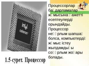 Процессорлар бағдарламалар жұмысына қажетті есептеулерді орындайды. Процессор