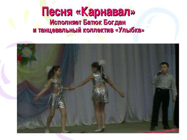 Песня «Карнавал» Исполняет Батюк Богдан и танцевальный коллектив «Улыбка»
