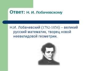 Ответ: Н. И. Лобачевскому Н.И. Лобачевский (1792-1856) – великий русский мате