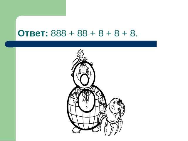 Ответ: 888 + 88 + 8 + 8 + 8.