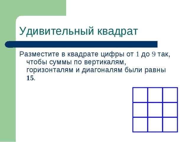Удивительный квадрат Разместите в квадрате цифры от 1 до 9 так, чтобы суммы п...